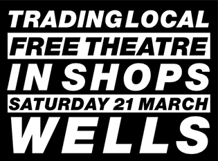 Trading Local Wells - Free Theatre in Shops, Saturday 21 March